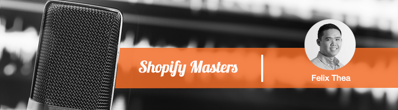 shopify masters podcast by felix thea
